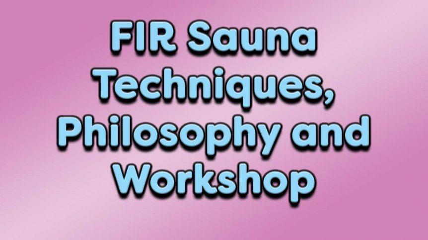 FIR Sauna Techniques, Philosophy and Workshop