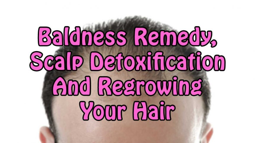 Baldness Remedy, Scalp Detoxification And Regrowing Your Hair