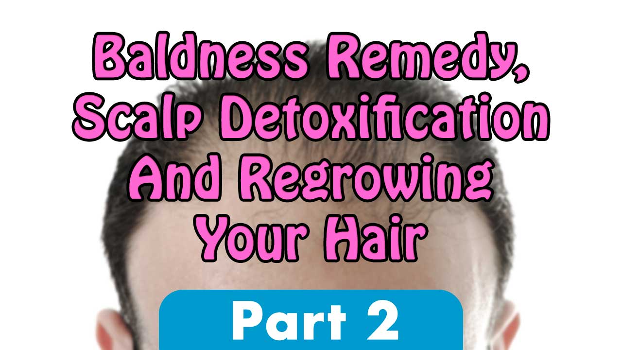 Baldness Remedy, Scalp Detoxification And Regrowing Your Hair Part 2