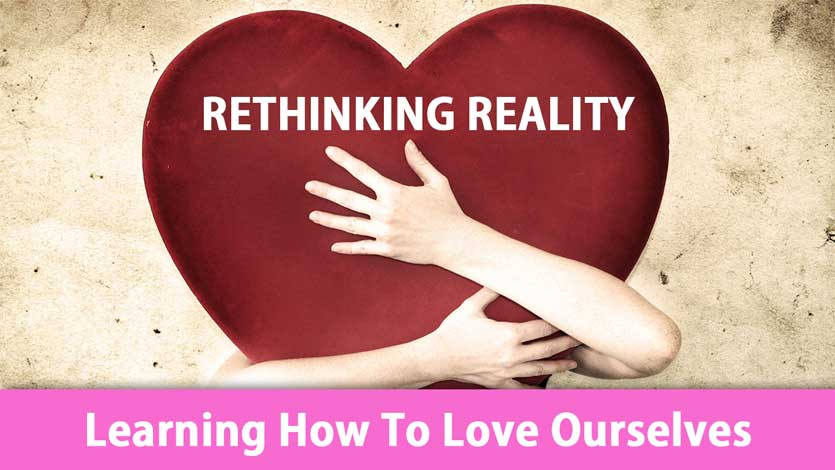 Rethinking Reality: Learning How To Love Ourselves